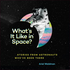 What's It Like in Space? Stories from Astronauts who've been there, by Ariel Waldman