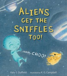Aliens Get the Sniffles Too! by Katy S. Duffield, illustrated by K. G. Campbell
