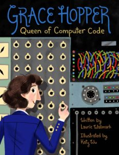 Grace Hopper: Queen of Computer Code, by Laurie Wallmark, illustrated by Katy Wu