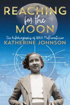 Reaching for the Moon: The Autobiography of NASA Mathmetician Katherine Johnson